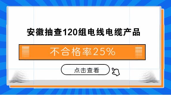 安徽抽查120组电线电缆产品 不合格率25%