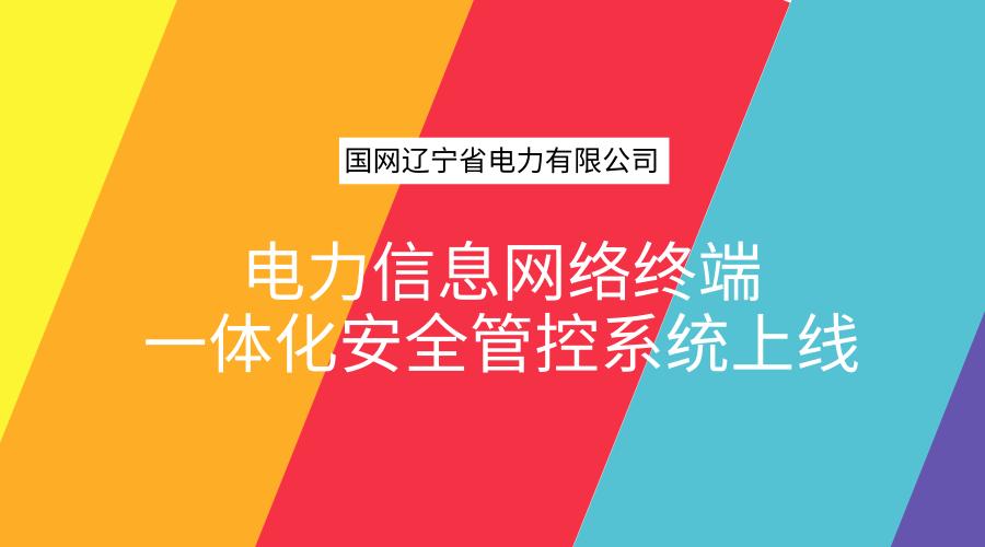国网辽宁电力信息网络终端一体化安全管控系统上线
