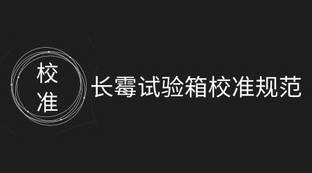 浙江省發布《長霉試驗箱校準規范》