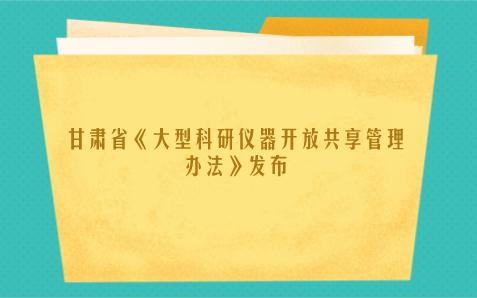 甘肃省《重大科研基础设施和大型科研仪器开放共享管理办法》发布
