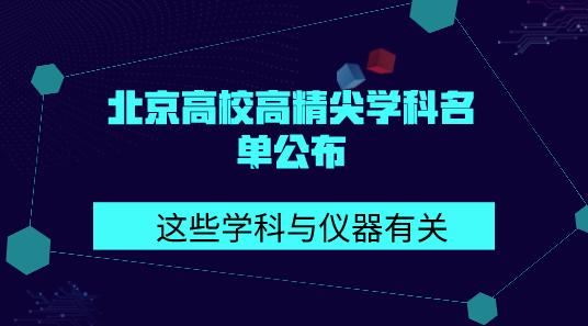 北京高校高精尖学科名单公布 这些学科与仪器有关
