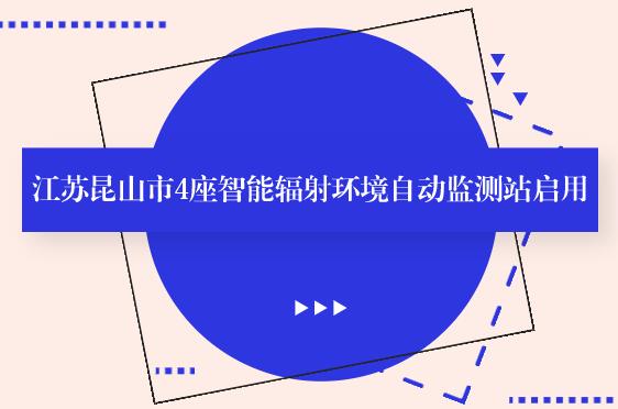 江苏昆山市4座智能辐射环境自动监测站启用