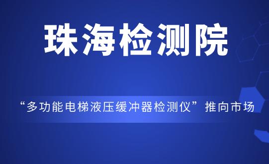 """珠海检测院""""多功能电梯液压缓冲器检测仪""""成功推向市场"""