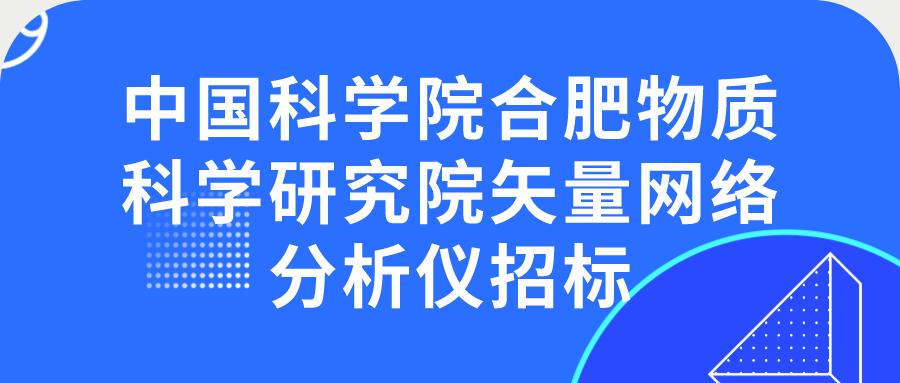 中國科學院合肥物質科學研究院矢量網絡分析儀招標