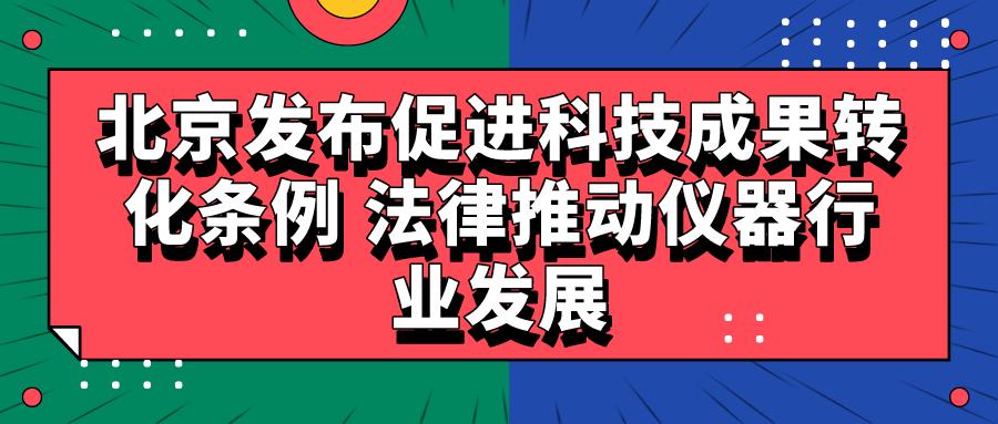 北京发布促进科技成果转化条例 法律推动仪器行业发展
