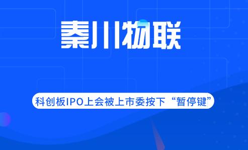 """秦川物聯科創板IPO上會被上市委按下""""暫停鍵"""""""