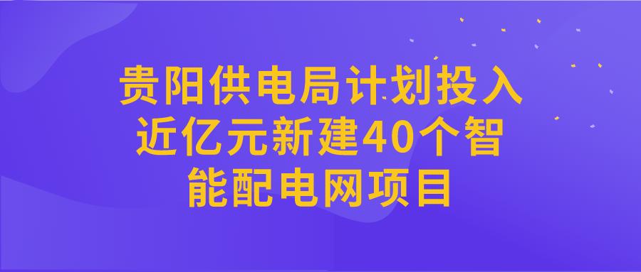 贵阳供电局计划投入近亿元新建40个智能配电网项目